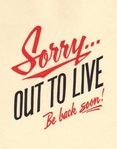 Sorry-out-to-live-be-back-soon